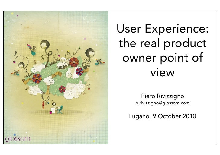 User Experience: the real product  owner point of       view       Piero Rivizzigno     p.rivizzigno@glossom.com     Lugan...