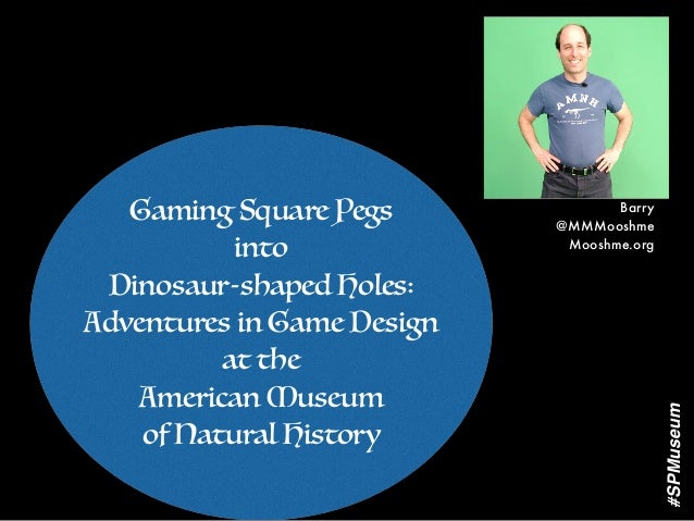 Gaming Square Pegs into Dinosaur-shaped Holes: Adventures in Game Design at the American Museum of Natural History Barry @...