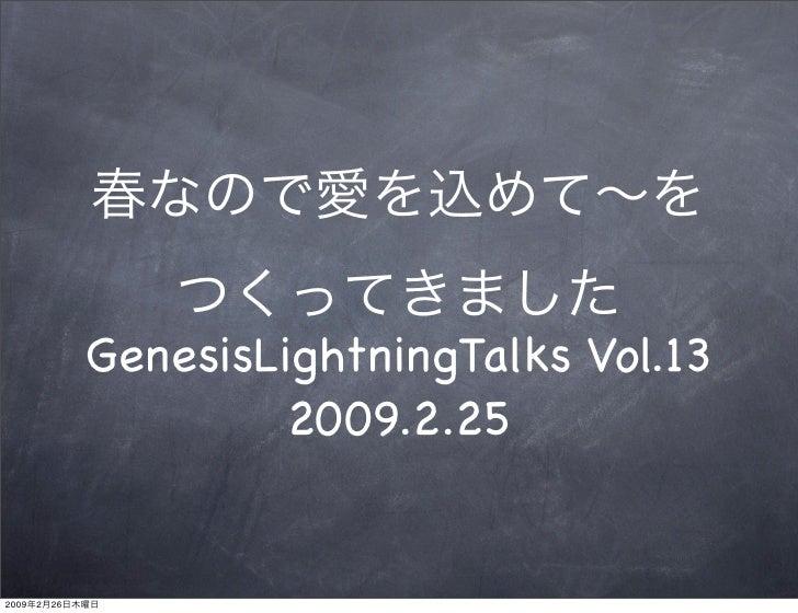 GenesisLightningTalks Vol.13                          2009.2.25   2009   2   26