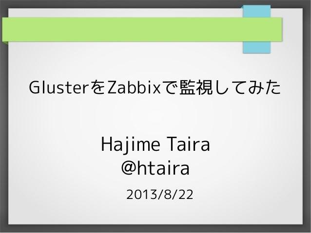 GlusterをZabbixで監視してみた  Hajime Taira @htaira 2013/8/22