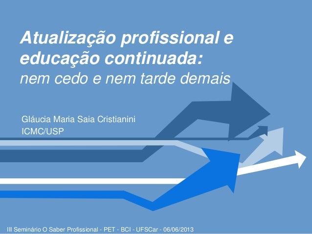 Atualização profissional eeducação continuada:nem cedo e nem tarde demaisGláucia Maria Saia CristianiniICMC/USPIII Seminár...
