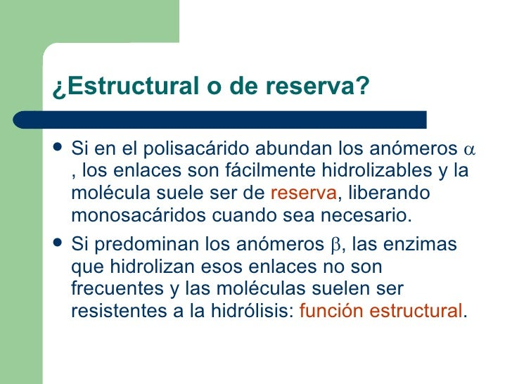 ¿Estructural o de reserva? <ul><li>Si en el polisacárido abundan los anómeros   , los enlaces son fácilmente hidrolizable...