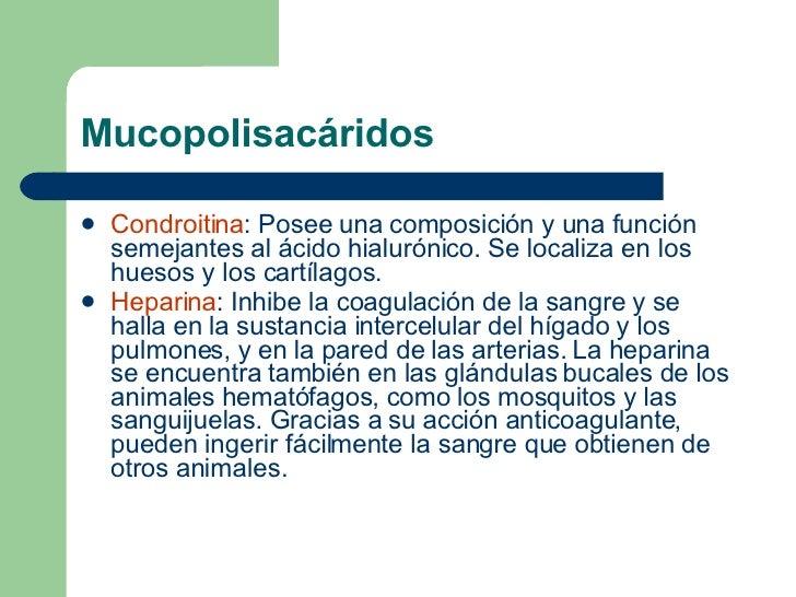 Mucopolisacáridos <ul><li>Condroitina : Posee una composición y una función semejantes al ácido hialurónico. Se localiza e...