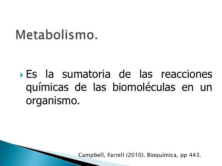  Es la sumatoria de las reacciones químicas de las biomoléculas en un organismo.          Campbell, Farrell (2010). Bioqu...