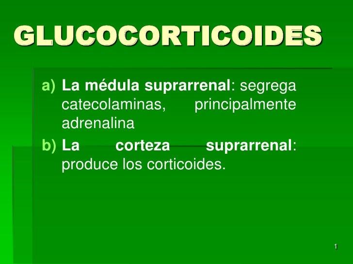 GLUCOCORTICOIDES a) La médula suprarrenal: segrega    catecolaminas,     principalmente    adrenalina b) La     corteza   ...