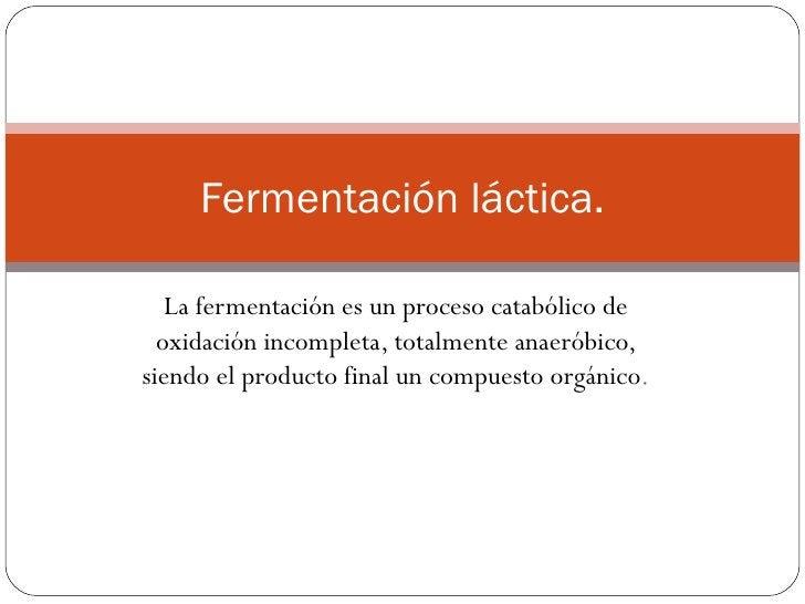 Fermentación láctica.   La fermentación es un proceso catabólico de  oxidación incompleta, totalmente anaeróbico,siendo el...