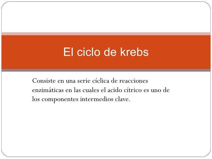 El ciclo de krebsConsiste en una serie cíclica de reaccionesenzimáticas en las cuales el acido cítrico es uno delos compon...