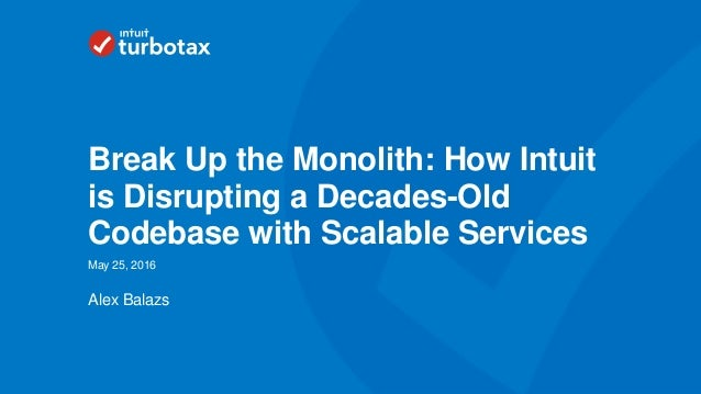 Intuit Confidential and Proprietary 1 Alex Balazs May 25, 2016 Break Up the Monolith: How Intuit is Disrupting a Decades-O...