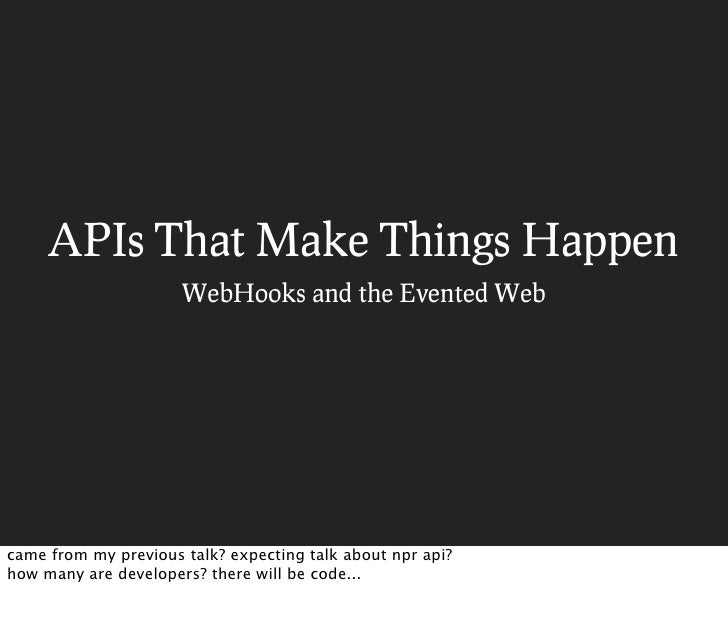 APIs That Make Things Happen                       WebHooks and the Evented Web     came from my previous talk? expecting ...