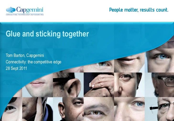 Glue and sticking togetherTom Barton, CapgeminiConnectivity: the competitive edge28 Sept 2011