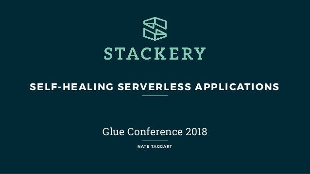 SELF-HEALING SERVERLESS APPLICATIONS Glue Conference 2018 NATE TAGGART