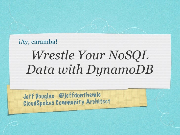 ¡Ay, caramba!  Wrestle Your NoSQL  Data with DynamoDB Je ff Dougl a s @je ff do n th em ic C lo udSp ok es C ommun it y Ar...