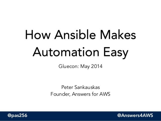 @pas256 @Answers4AWS How Ansible Makes Automation Easy Gluecon: May 2014 ! ! Peter Sankauskas Founder, Answers for AWS
