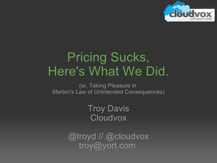 Pricing Sucks, Here's What We Did. (or, Taking Pleasure in  Merton's Law of Unintended Consequences) Troy Davis Cloudvox @...
