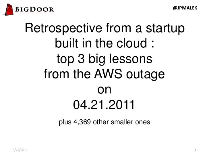 Retrospective from a startup built in the cloud :  top 3 big lessons from the AWS outage on 04.21.2011 plus 4,369 other sm...