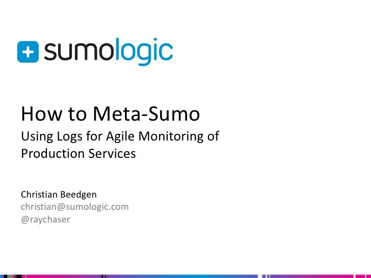 How to Meta-SumoUsing Logs for Agile Monitoring ofProduction ServicesChristian Beedgenchristian@sumologic.com@raychaser