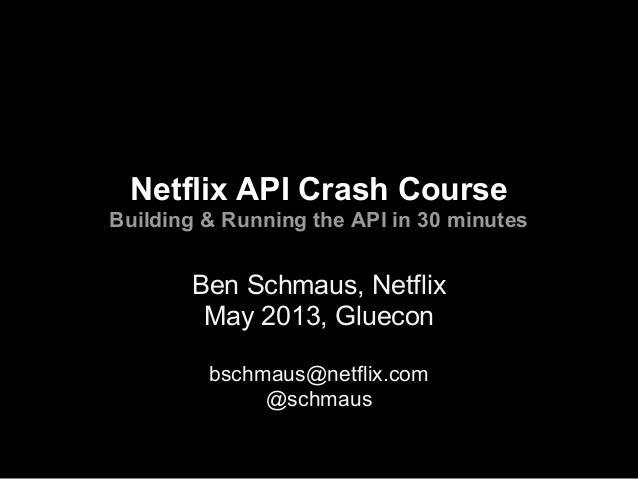 Netflix API Crash CourseBuilding & Running the API in 30 minutesBen Schmaus, NetflixMay 2013, Glueconbschmaus@netflix.com@...