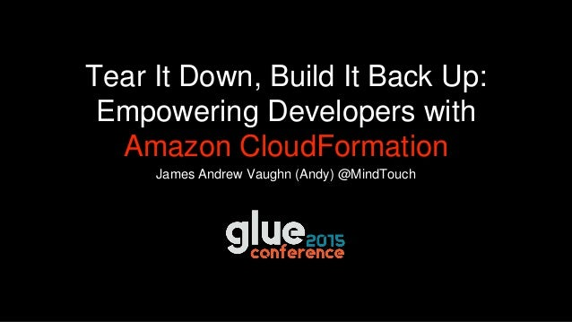 James Andrew Vaughn (Andy) @MindTouch Tear It Down, Build It Back Up: Empowering Developers with Amazon CloudFormation
