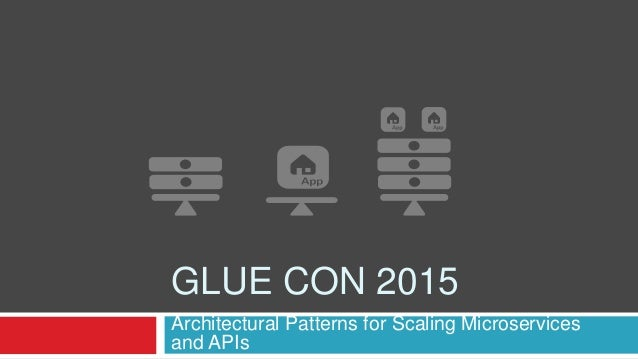 GLUE CON 2015 Architectural Patterns for Scaling Microservices and APIs