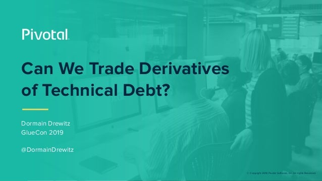 © Copyright 2019 Pivotal Software, Inc. All rights Reserved. Can We Trade Derivatives of Technical Debt? Dormain Drewitz G...