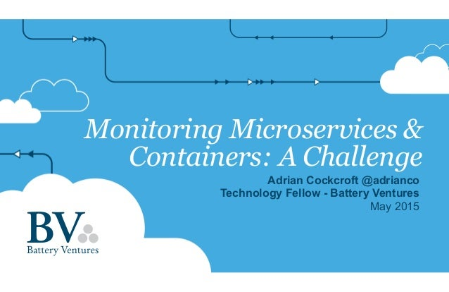 Monitoring Microservices & Containers: A Challenge Adrian Cockcroft @adrianco Technology Fellow - Battery Ventures May 2015