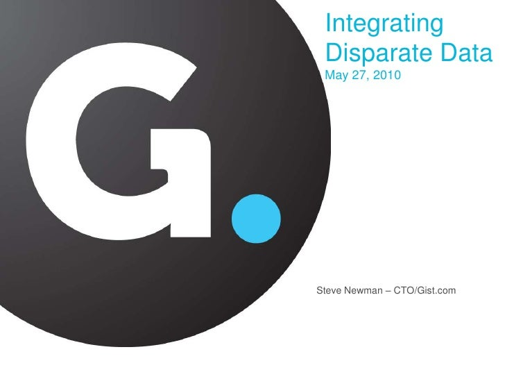Integrating Disparate Data May 27, 2010<br />Steve Newman – CTO/Gist.com<br />
