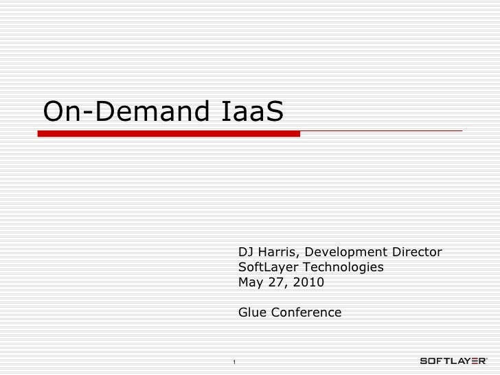 On-Demand IaaS DJ Harris, Development Director SoftLayer Technologies May 27, 2010 Glue Conference