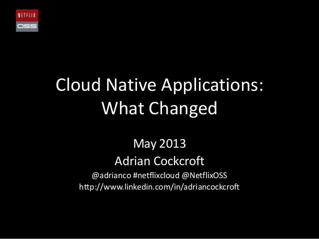 Cloud Native Applications:What ChangedMay 2013Adrian Cockcroft@adrianco #netflixcloud @NetflixOSShttp://www.linkedin.com/i...