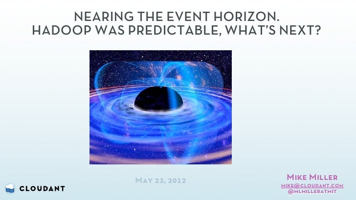 NEARING THE EVENT HORIZON.HADOOP WAS PREDICTABLE, WHAT'S NEXT?            May 23, 2012       Mike Miller                  ...