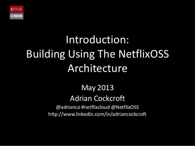 Introduction:Building Using The NetflixOSSArchitectureMay 2013Adrian Cockcroft@adrianco #netflixcloud @NetflixOSShttp://ww...