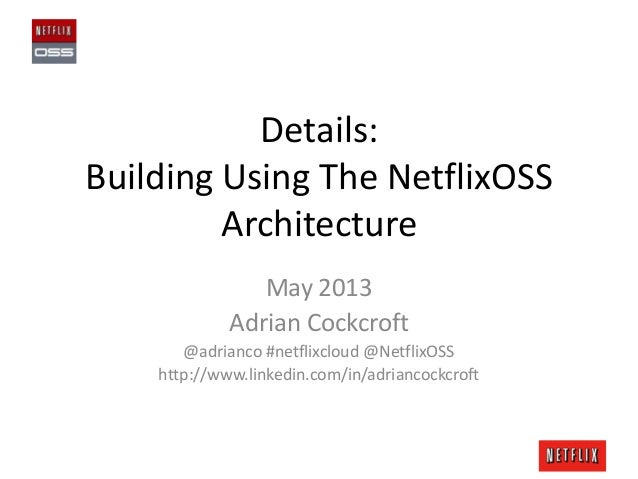 Details:Building Using The NetflixOSSArchitectureMay 2013Adrian Cockcroft@adrianco #netflixcloud @NetflixOSShttp://www.lin...