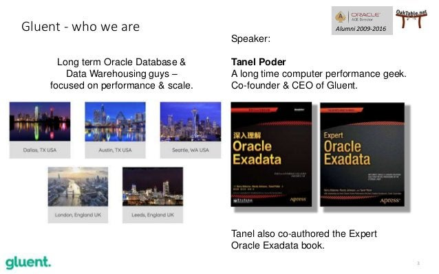 3 Gluent - who we are Tanel also co-authored the Expert Oracle Exadata book. Speaker: Tanel Poder A long time computer per...