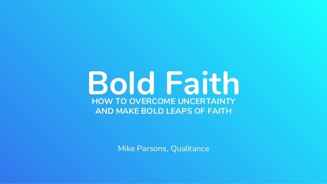 Bold FaithHOW TO OVERCOME UNCERTAINTY AND MAKE BOLD LEAPS OF FAITH Mike Parsons, Qualitance