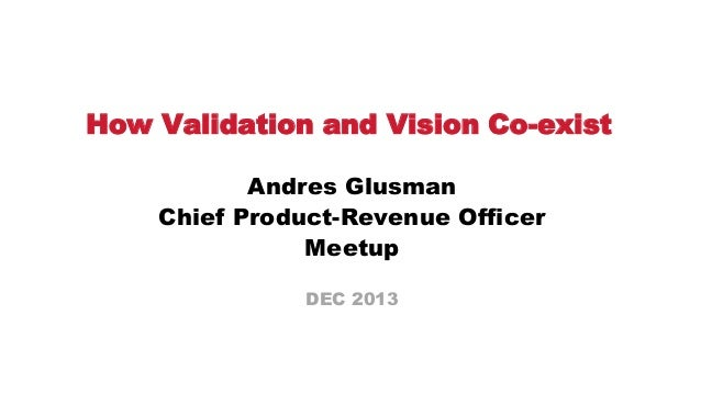 How Validation and Vision Co-exist Andres Glusman Chief Product-Revenue Officer Meetup DEC 2013