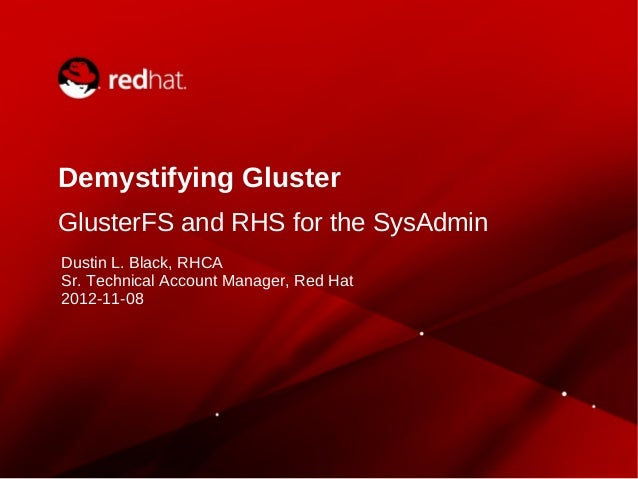 Demystifying Gluster GlusterFS and RHS for the SysAdmin Dustin L. Black, RHCA Sr. Technical Account Manager, Red Hat 2012-...