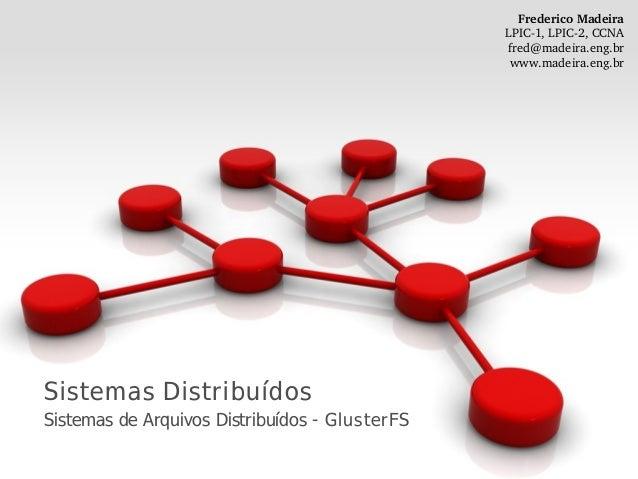 Sistemas Distribuídos Sistemas de Arquivos Distribuídos - GlusterFS FredericoMadeira LPIC1,LPIC2,CCNA fred@madeira.en...