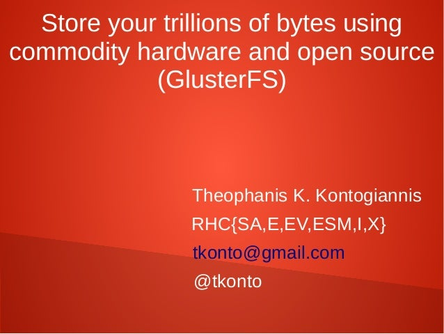 Store your trillions of bytes usingcommodity hardware and open source(GlusterFS)Theophanis K. KontogiannisRHC{SA,E,EV,ESM,...