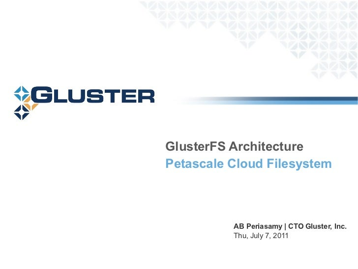 AB Periasamy | CTO Gluster, Inc. Thu 30 June 2011 GlusterFS Architecture Petascale Cloud Filesystem