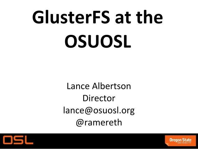 ● ● ○ ○ ● ○ ○ ● GlusterFS at the OSUOSL Lance Albertson | lance@osuosl.org | @ramereth