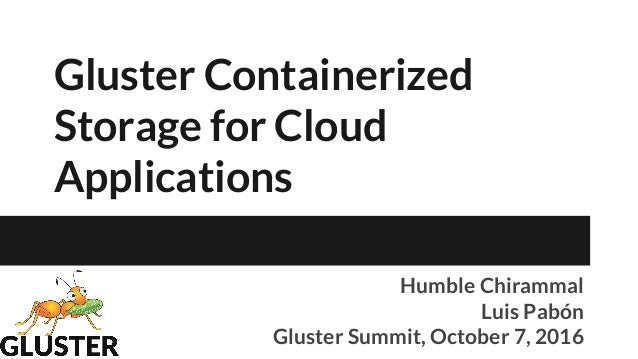Gluster Containerized Storage for Cloud Applications Humble Chirammal Luis Pabón Gluster Summit, October 7, 2016