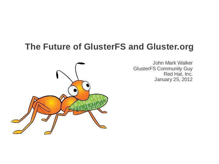 The Future of GlusterFS and Gluster.org                                 John Mark Walker                         GlusterFS...