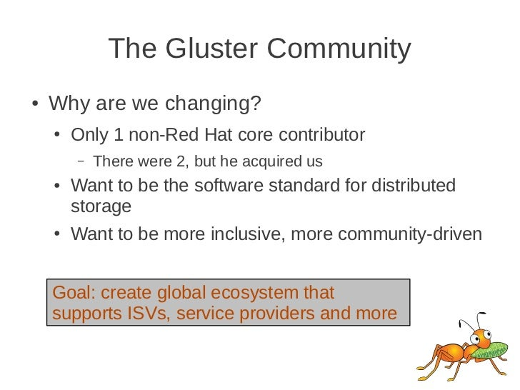 The Gluster Community●   Why are we changing?    ●   Only 1 non-Red Hat core contributor        –   There were 2, but he a...