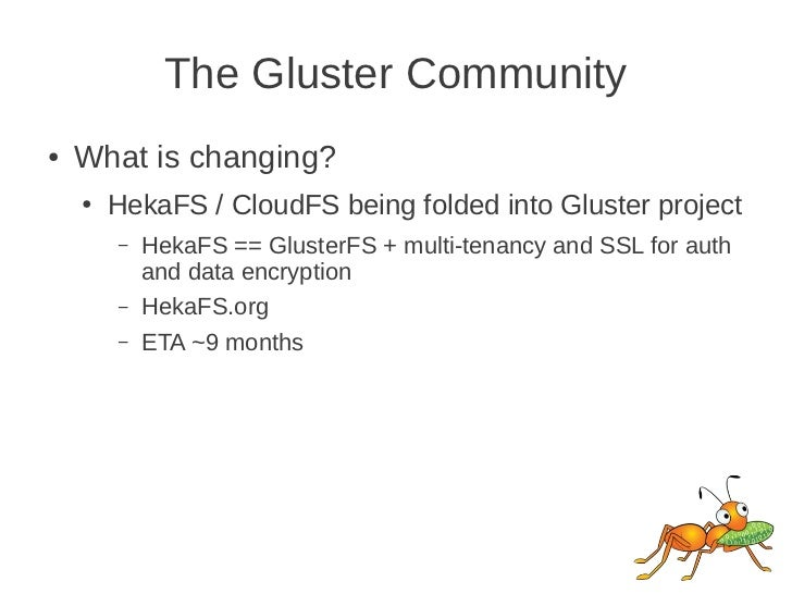 The Gluster Community●   What is changing?    ●   HekaFS / CloudFS being folded into Gluster project        –   HekaFS == ...
