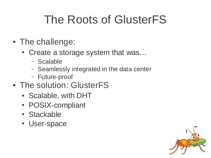 The Roots of GlusterFS●   The challenge:    ●   Create a storage system that was…        –   Scalable        –   Seamlessl...