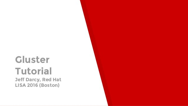 Gluster Tutorial Jeff Darcy, Red Hat LISA 2016 (Boston)