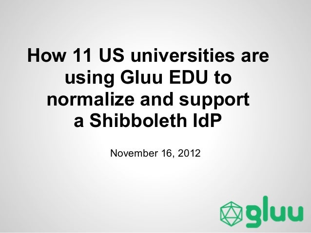 How 11 US universities are    using Gluu EDU to  normalize and support     a Shibboleth IdP        November 16, 2012