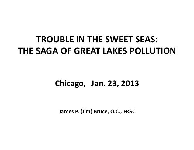 TROUBLE IN THE SWEET SEAS:THE SAGA OF GREAT LAKES POLLUTION       Chicago,   Jan. 23, 2013        James P. (Jim) Bruce, O....