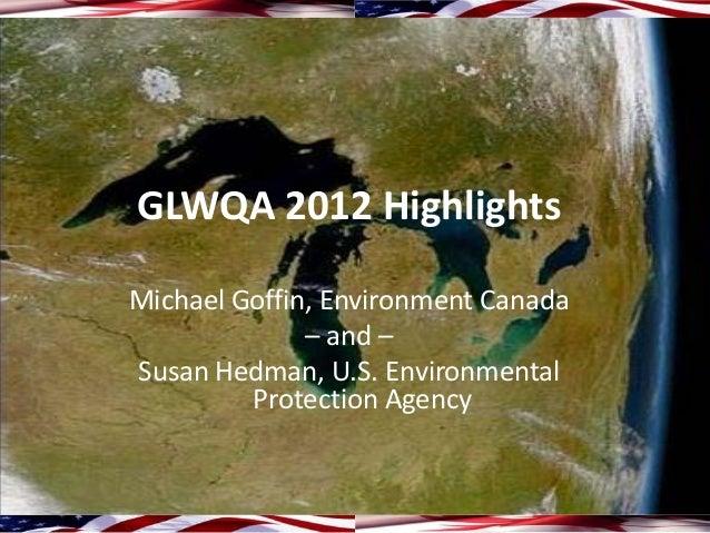 GLWQA 2012 HighlightsMichael Goffin, Environment Canada              – and –Susan Hedman, U.S. Environmental         Prote...