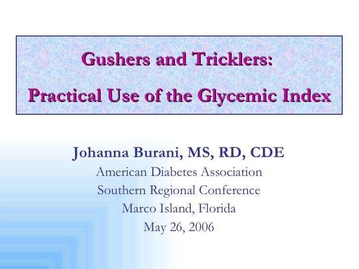Gushers and Tricklers:  Practical Use of the Glycemic Index Johanna Burani, MS, RD, CDE American Diabetes Association Sout...