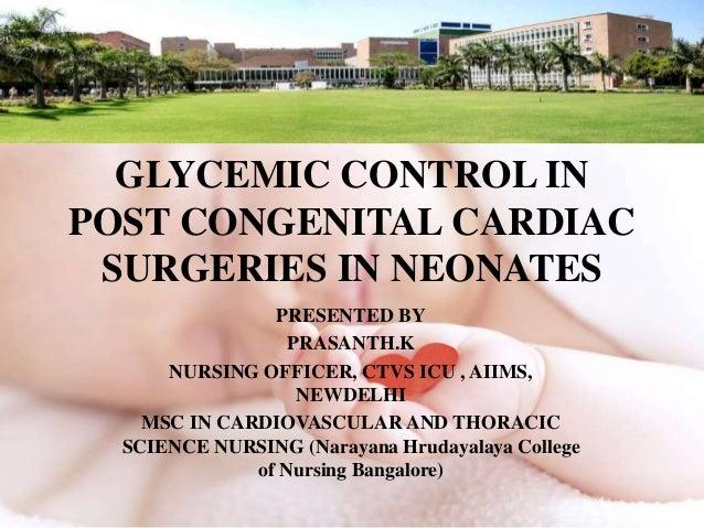 GLYCEMIC CONTROL IN POST CONGENITAL CARDIAC SURGERIES IN NEONATES PRESENTED BY PRASANTH.K NURSING OFFICER, CTVS ICU , AIIM...